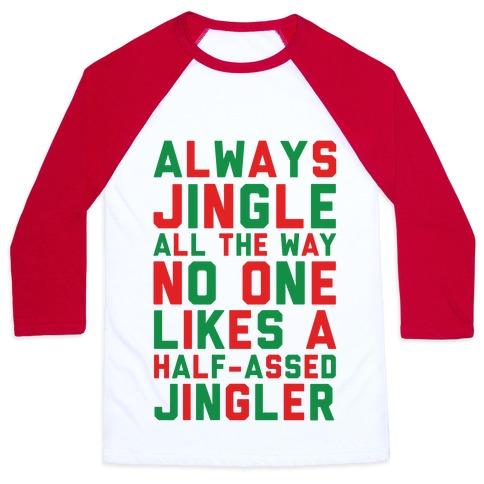Always Jingle All The Way No One Likes a Half-Assed Jingler Baseball Tee