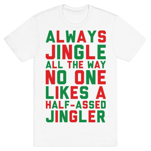 Always Jingle All The Way No One Likes a Half-Assed Jingler T-Shirt