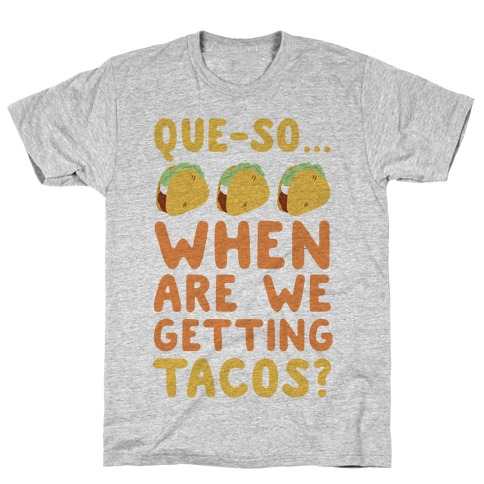 Que-so... When Are We Getting Tacos? T-Shirt