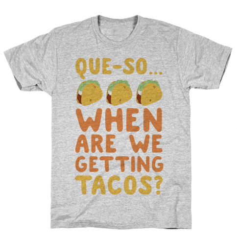 Que-so... When Are We Getting Tacos? Mens T-Shirt