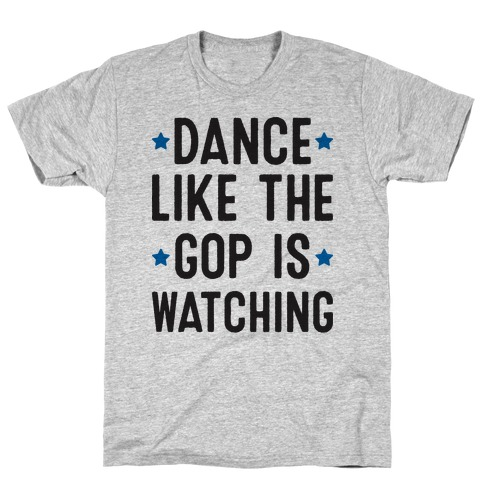 Dance Like The GOP Is Watching T-Shirt