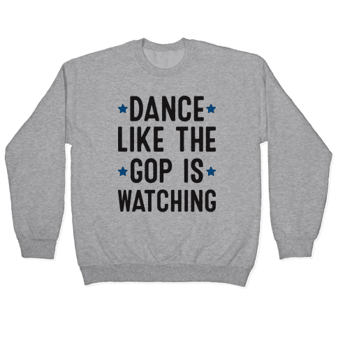 Dance Like The GOP Is Watching Pullover