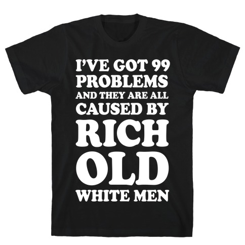 I've Got 99 Problems And They Are All Caused By Rich White Men T-Shirt