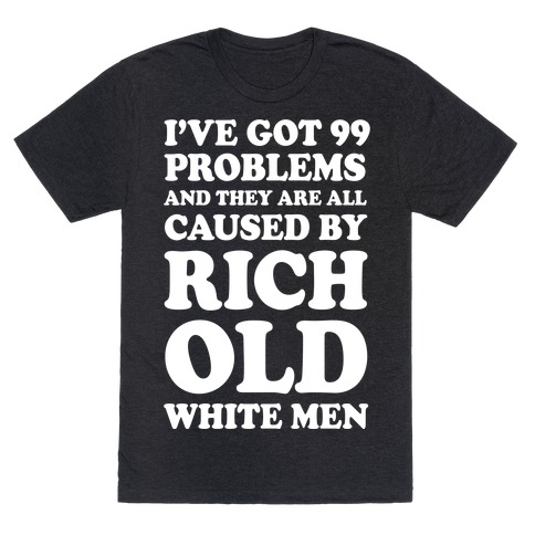 I've Got 99 Problems And They Are All Caused By Rich White Men Mens T-Shirt