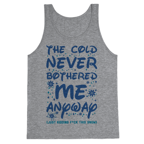 The Cold Never Bothered Me Anyway Just Kidding F*ck This Snow Tank Top