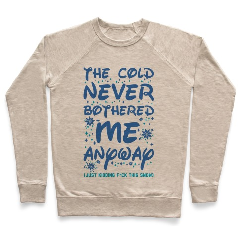 The Cold Never Bothered Me Anyway Just Kidding F*ck This Snow Pullover