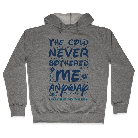 The Cold Never Bothered Me Anyway Just Kidding F*ck This Snow Hooded Sweatshirt