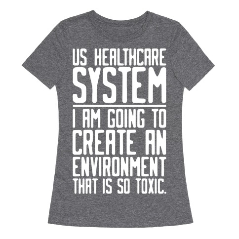 US Healthcare System I Am Going To Create An Environment That Is So Toxic Parody White Print Womens T-Shirt