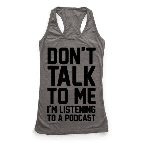 Don't Talk To Me I'm Listening To A Podcast Racerback Tank Top
