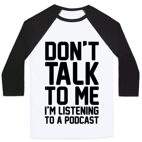 Don't Talk To Me I'm Listening To A Podcast Baseball Tee