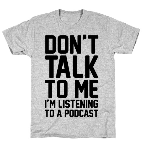 Don't Talk To Me I'm Listening To A Podcast T-Shirt