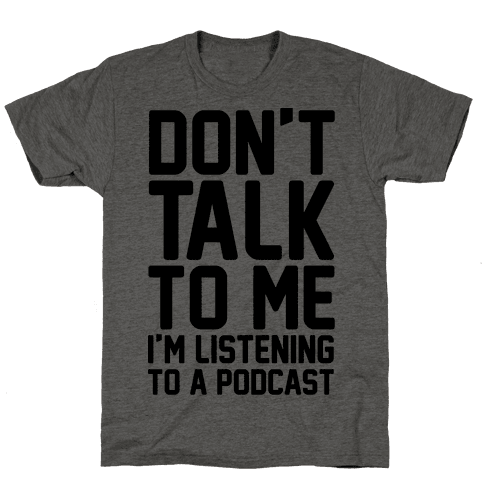 Don't Talk To Me I'm Listening To A Podcast Mens T-Shirt
