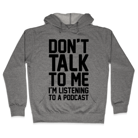 Don't Talk To Me I'm Listening To A Podcast Hooded Sweatshirt
