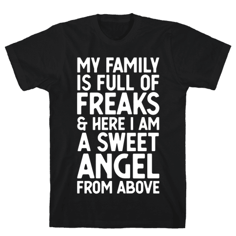 My Family is Full of Freaks and Here I Am a Sweet Angel from Above Mens T-Shirt