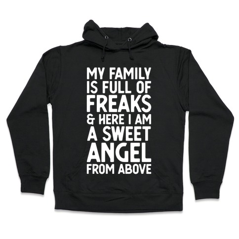My Family is Full of Freaks and Here I Am a Sweet Angel from Above Hooded Sweatshirt