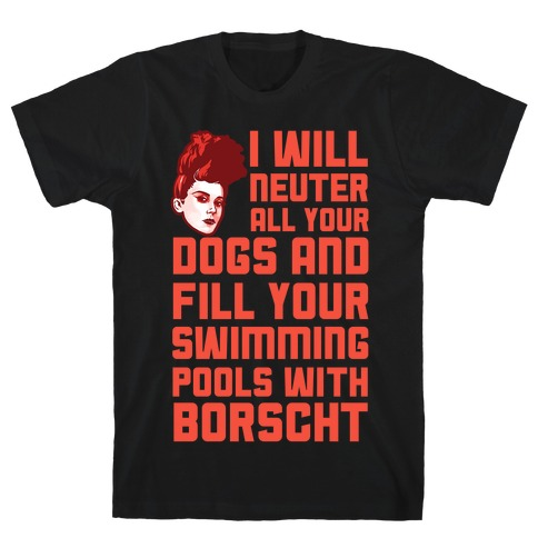 I Will Neuter All Your Dogs And Fill Your Swimming Pools With Borscht T-Shirt