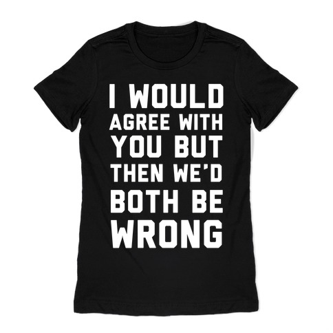 I Would Agree With You, But Then We'd Both Be Wrong Womens T-Shirt