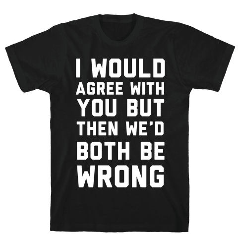 I Would Agree With You, But Then We'd Both Be Wrong Mens/Unisex T-Shirt