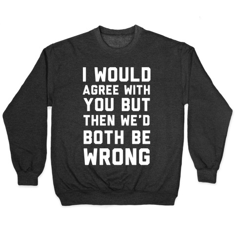 I Would Agree With You, But Then We'd Both Be Wrong Pullover