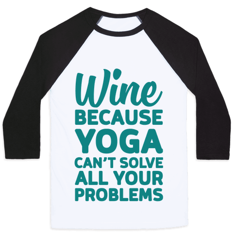 Wine Because Yoga Can't Solve All Your Problems Baseball Tee