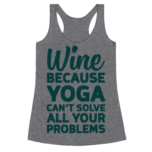Wine Because Yoga Can't Solve All Your Problems Racerback Tank Top