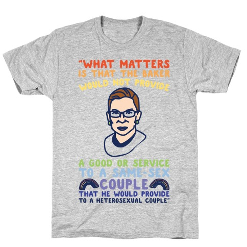 What Matters Is That The Baker Would Not Provide A Good Or Service To A Same-Sex Couple RBG Quote T-Shirt