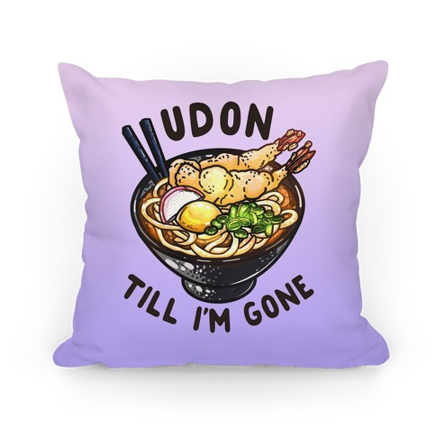 Udon Till I'm Gone Pillow