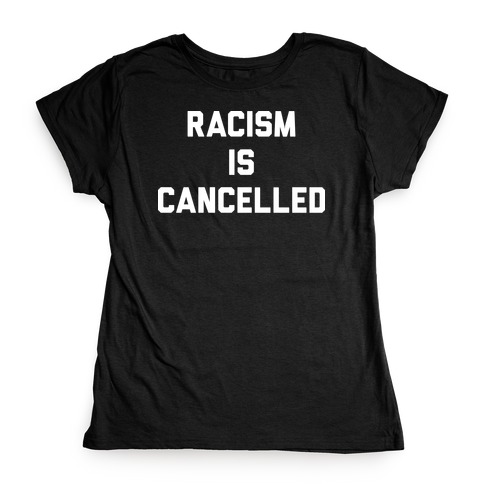 Racism Is Cancelled Womens T-Shirt