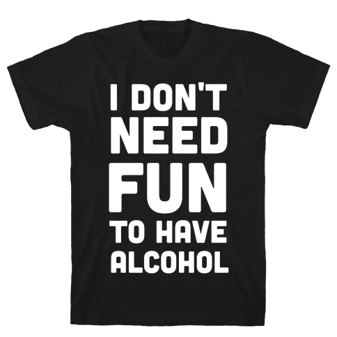 I Don't Need Fun to Have Alcohol Mens T-Shirt