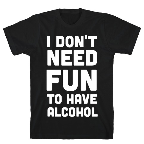 I Don't Need Fun to Have Alcohol T-Shirt