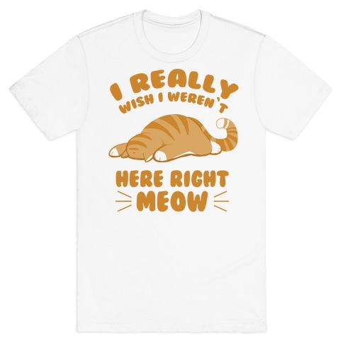 I Really Wish I Weren't Here Right Meow Mens T-Shirt