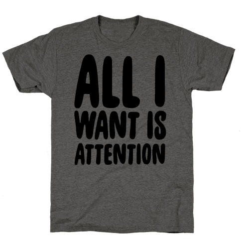 All I Want is Attention  Mens/Unisex T-Shirt