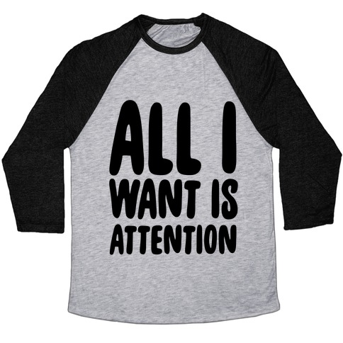 All I Want is Attention  Baseball Tee