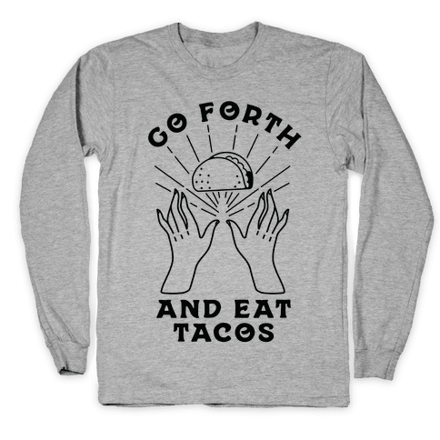 Go Forth and Eat Tacos Long Sleeve T-Shirt