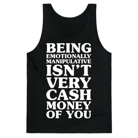 Being Emotionally Manipulative Isn't Very Cash Money Of You Tank Top