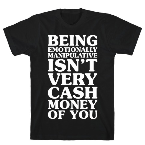 Being Emotionally Manipulative Isn't Very Cash Money Of You T-Shirt
