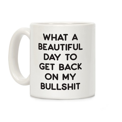 What A Beautiful Day To Get Back On My Bullshit Coffee Mug