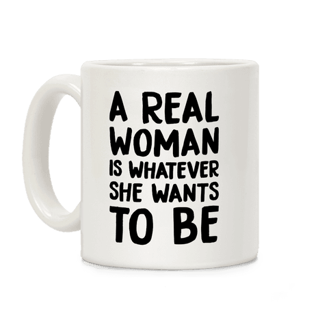 A Real Woman Is Whatever She Wants To Be Coffee Mug
