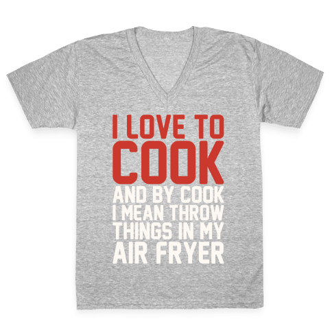I Love To Cook And By Cook I Mean Throw Things In My Air Fryer White Print V-Neck Tee Shirt