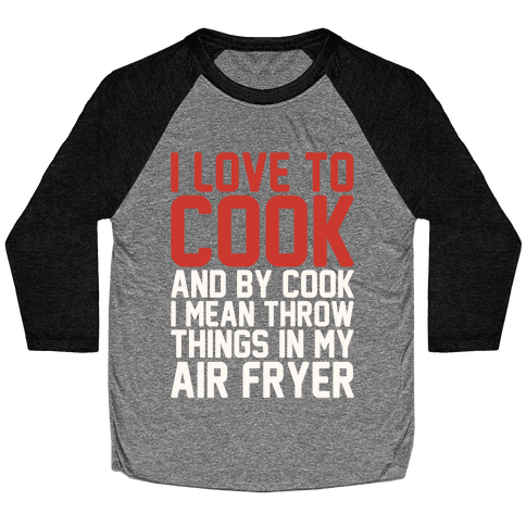 I Love To Cook And By Cook I Mean Throw Things In My Air Fryer White Print Baseball Tee