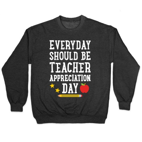 Everyday Should Be Teacher Appreciation Day Pullover