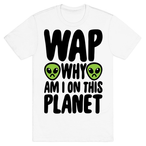 WAP Why Am I On This Planet Parody T-Shirt