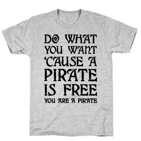 Do What You Want 'Cause A Pirate Is Free You Are A Pirate T-Shirt