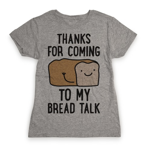 Thanks For Coming To My Bread Talk Womens T-Shirt
