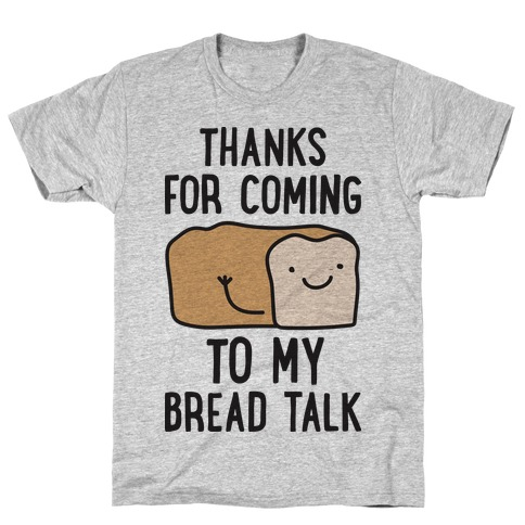 Thanks For Coming To My Bread Talk T-Shirt