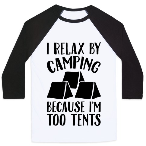 I Relax By Camping Because I'm Too Tents Baseball Tee