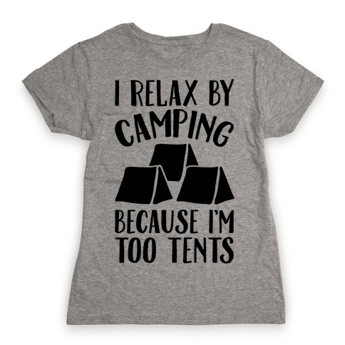 I Relax By Camping Because I'm Too Tents Womens T-Shirt