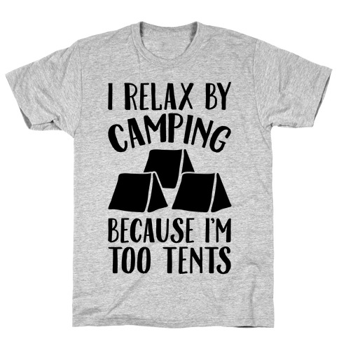 I Relax By Camping Because I'm Too Tents T-Shirt