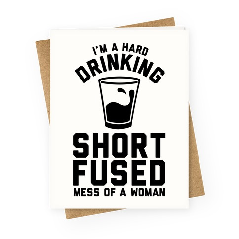 I'm a Hard Drinking Short Fused Mess of a Woman Greeting Card