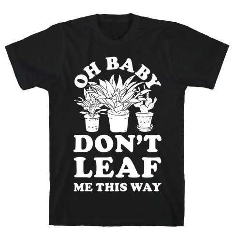 Oh Baby Don't Leaf Me This Way T-Shirt